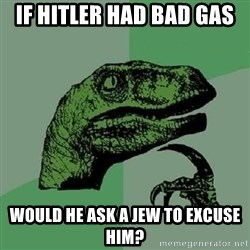Philosoraptor - if hitler had bad gas would he ask a jew to excuse him?