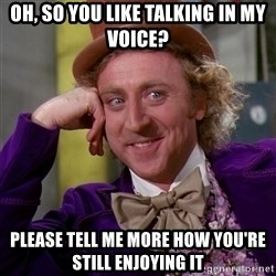 Willy Wonka - oh, so you like talking in my voice? please tell me more how you're still enjoying it