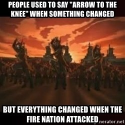 "Fire Nation attack - People used to say ""arrow to the knee"" when something changed but everything changed when the fire nation attacked"