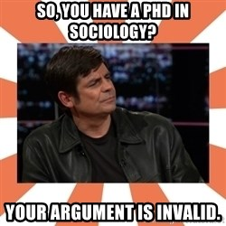 Gillespie Says No - So, you have a phd in sociology? your argument is invalid.