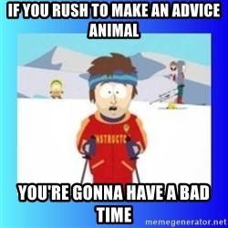 super cool ski instructor - If you rush to make an advice animal you're gonna have a bad time