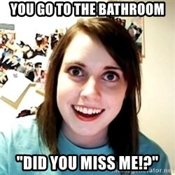 """Clingy Girlfriend - you go to the bathroom """"DID you miss me!?"""""""