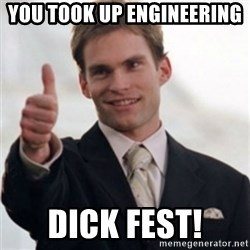Steve Stifler - you took up engineering  DICK FEST!