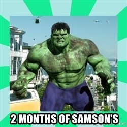 THe Incredible hulk -  2 months of Samson's