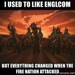 Fire Nation attack - i USED TO LIKE ENGLCOM BUT EVERYTHING CHANGED WHEN THE FIRE NATION ATTACKED