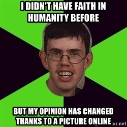 Annoying Imgurian  - i didn't have faith in humanity before but my opinion has changed thanks to a picture online