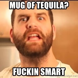 Epic Meal Time - mug of tequila?  Fuckin smart