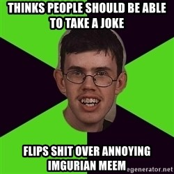 Annoying Imgurian  - thinks people should be able to take a joke flips shit over annoying imgurian meem