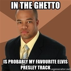 Successful Black Man - in the ghetto is probably my favourite elvis presley track
