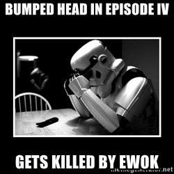 Sad Trooper - Bumped head in episode iv gets killed by ewok