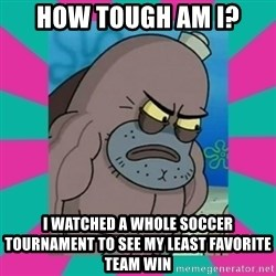 How tough am ii? - How tough am I? I watched a whole soccer tournament to see my least favorite team win