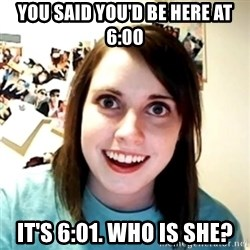 Clingy Girlfriend - you said you'd be here at 6:00 it's 6:01. who is she?