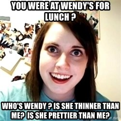 Clingy Girlfriend - you were at wendy's for lunch ? who's wendy ? is she thinner than me?  is she prettier than me?