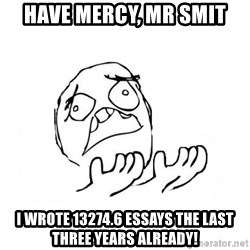 WHY SUFFERING GUY 2 - HAVE MERCY, MR SMIT I WROTE 13274.6 ESSAYS THE LAST THREE YEARS ALREADY!
