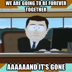 And it's gone - we are going to be forever together  aaaaaand it's gone