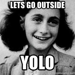 Anne Frank - lets go outside yolo
