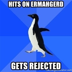 Socially Awkward Penguin - hits on ermahgerd gets rejected