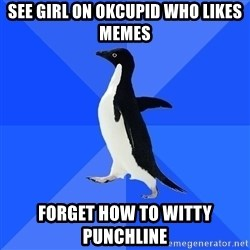 Socially Awkward Penguin - SEE GIRL ON OKCUPID WHO LIKES MEMES FORGET HOW TO WITTY PUNCHLINE