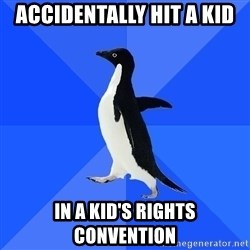 Socially Awkward Penguin - Accidentally hit a kid in a kid's rights convention