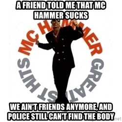 MC Hammer - A friend told me that mc hammer sucks we ain't friends anymore, and police still can't find the body