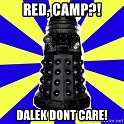 Dalek - red, camp?! Dalek Dont care!