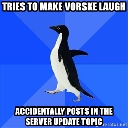 Socially Awkward Penguin - Tries to make vorske laugh Accidentally Posts in the Server update topic