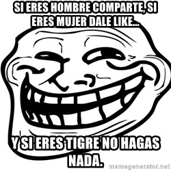 the real troll face  - Si eres hombre comparte, si eres mujer dale like... y si eres tigre no hagas nada.