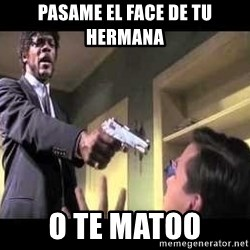 Say what again - pasame el face de tu hermana o te matoo