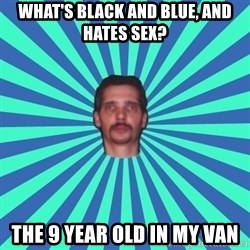 PEDO GOATIE STEVE - WHAT'S BLACK AND BLUE, AND HATES SEX? THE 9 YEAR OLD IN MY VAN