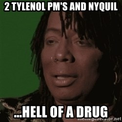 Rick James - 2 Tylenol PM's and Nyquil ...Hell of a drug