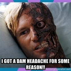 Two-face - I got a dam headache for some reason!!