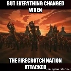 Fire Nation attack - But everything changed when the firecrotch nation attacked