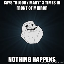 "Forever Alone - SAYS ""BLOODY MARY"" 3 TIMES IN FRONT OF MIRROR NOTHING HAPPENS"