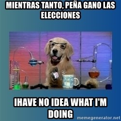 Chemistry Dog - mientras tanto, peña gano las elecciones ihave no idea what i'm doing