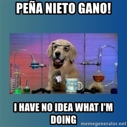 Chemistry Dog - peña nieto gano! i have no idea what i'm doing