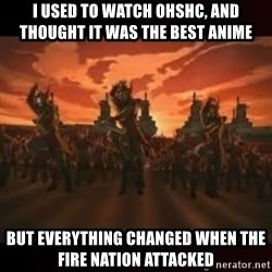Fire Nation attack - i used to watch ohshc, and thought it was the best anime  but everything changed when the fire nation attacked