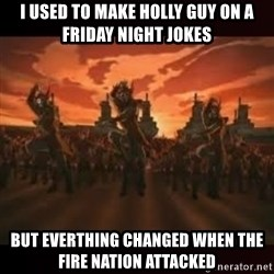 Fire Nation attack - i used to make holly guy on a friday night jokes but everthing changed when the fire nation attacked
