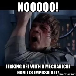 Luke skywalker nooooooo - nooooo! jerking off with a mechanical hand is impossible!