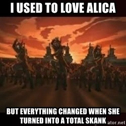 Fire Nation attack - i used to love alica but everything changed when she turned into a total skank