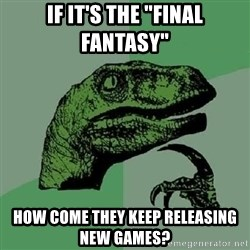 "Philosoraptor - if it's the ""final fantasy""  how come they keep releasing new games?"