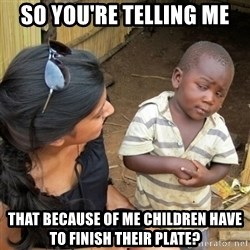 skeptical black kid - so you're telling me that because of me children have to finish their plate?