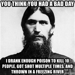 Rasputin is a Badass - You think you had a bad day i drank enough poison to kill 10 people, got shot multiple times, and thrown in a freezing river