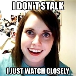 obsessed girlfriend - i don't stalk i just watch closely