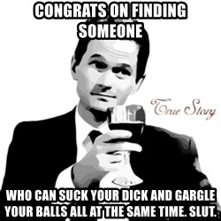 truestory barney - congrats on finding someone who can suck your dick and gargle your balls all at the same time. slut.