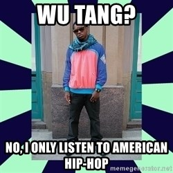 Pretentious hip hop fan - Wu Tang? No, I only listen to american hip-hop
