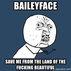 Y U no listen? - Baileyface save me from the land of the fucking beautiful