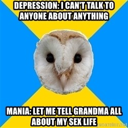 Bipolar Owl - Depression: I can't talk to anyone about anything Mania: Let me tell grandma all about my sex life