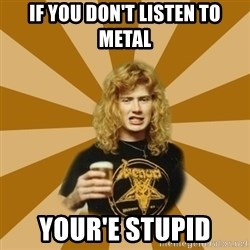 GKDJFGSKDJH - if you don't listen to metal your'e stupid