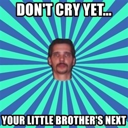 PEDO GOATIE STEVE - don't cry yet... your little brother's next