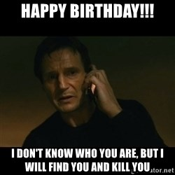liam neeson taken - happy birthday!!! i DON'T KNOW WHO YOU ARE, BUT I WILL FIND YOU AND KILL YOU